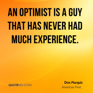 An Optimist Is A Guy That Has Never Had Much Experience. - Don Marquis