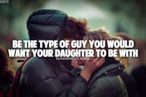 Be the type of guy you would want your daughter to be with.
