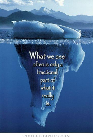What we see often is only a fractional part of what it really is ...