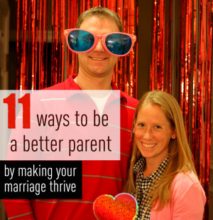 11 WAYS TO BE A BETTER PARENT BY MAKING YOUR MARRIAGE THRIVE