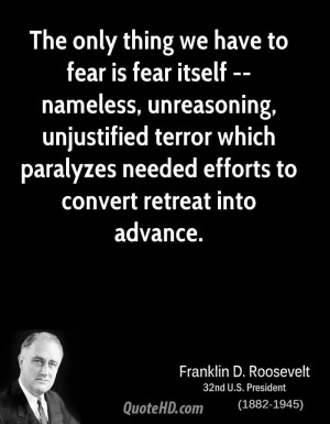 The only thing we have to fear is fear itself -- nameless, unreasoning ...