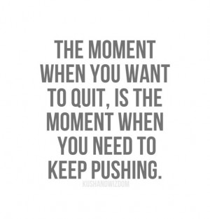 ... when you want to quit, is the moment wen you need to keep pushing