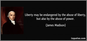 ... the abuse of liberty, but also by the abuse of power. - James Madison