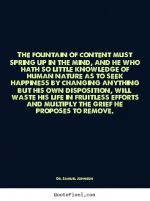 Dr. Samuel Johnson Quotes - The fountain of content must spring up in ...