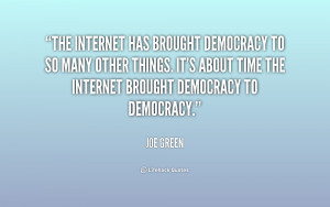 The Internet has brought democracy to so many other things. It's about ...