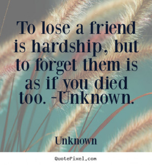 Losing A Best Friend Quotes And Sayings to lose a friend is hardship