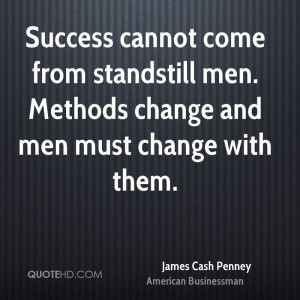 Success cannot come from standstill men. Methods change and men must ...