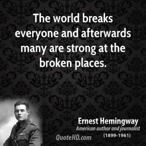 The world breaks everyone and afterwards many are strong at the broken ...