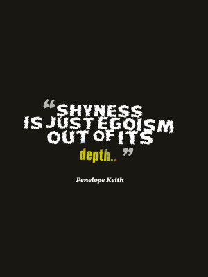 Penelope Keith compared shyness with egoism in this famous quotation.