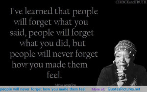 forget what you did but people will never forget how you made them