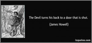 The Devil turns his back to a door that is shut. - James Howell