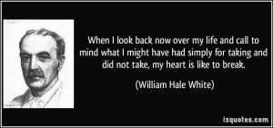 ... and did not take, my heart is like to break. - William Hale White