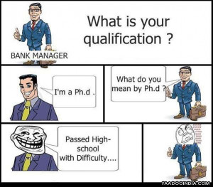 Bank manager : What is your qualification? Me: I am a Ph.d. Manager ...