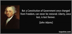 ... never be restored. Liberty, once lost, is lost forever. - John Adams