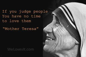 If You Judge People You Have No Time To Love Thme - Mother Teresa.