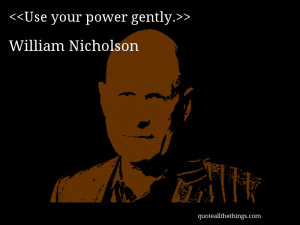 Use your power gently.– William Nicholson