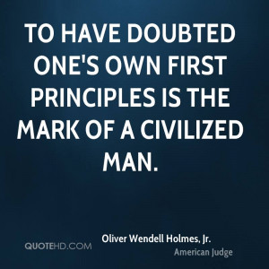 To have doubted one's own first principles is the mark of a civilized ...