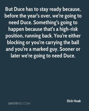 Dick Hoak - But Duce has to stay ready because, before the year's over ...