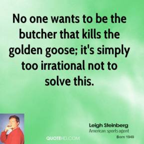 Leigh Steinberg - No one wants to be the butcher that kills the golden ...