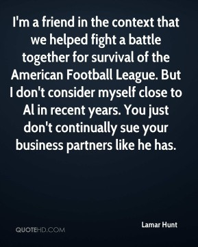 Lamar Hunt - I'm a friend in the context that we helped fight a battle ...