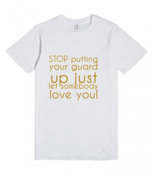 Description: STOP putting your guard up just let somebody love you!
