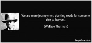... , planting seeds for someone else to harvest. - Wallace Thurman