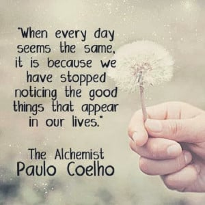 "... noticing the good things that appear in our lives. "" ~ Paulo Coelho"