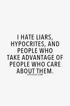 hate liars, hypocrities, and people who take advantage of people who ...