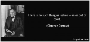 ... is no such thing as justice — in or out of court. - Clarence Darrow