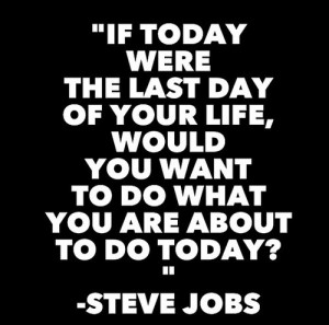 If today were the last day of your life, would you want to do what you ...