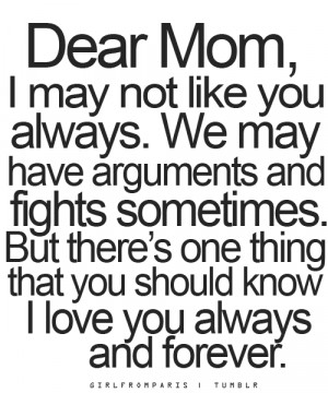 Dear Mom, I may not like you always but I love you always and forever