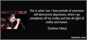 This is what I am. I have periods of enormous self-destructive ...