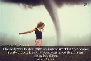 The only way to deal with an unfree world is to become so absolutely ...