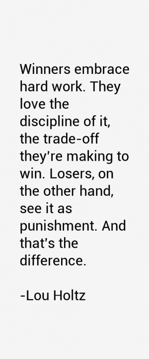 Winners embrace hard work. They love the discipline of it, the trade ...
