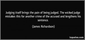 Judging itself brings the pain of being judged. The wicked judge ...