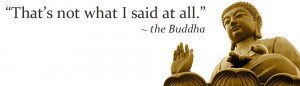 "That's Not What I Said At All "" - The Buddha"