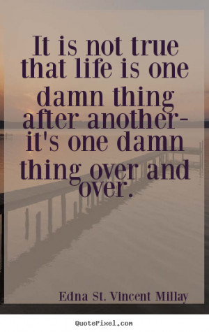 ... one damn thing after another- it's one damn thing over and over