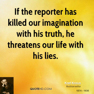If the reporter has killed our imagination with his truth, he ...