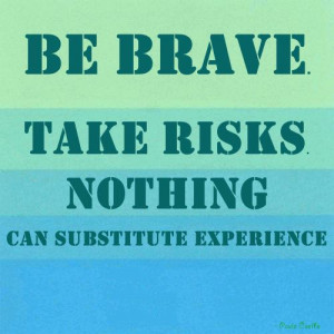 ... Brave Take Risks Nothing Can Substitute Experience ~ Leadership Quote