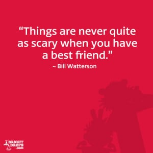 "Things are never quite as scary when you have a best friend."" ~ Bill ..."