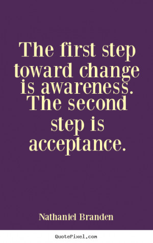 Nathaniel Branden image quotes - The first step toward change is ...
