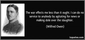 ... agitating for news or making dole over the slaughter. - Wilfred Owen