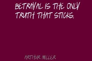 Arthur Miller Betrayal is the only truth that sticks.Quote