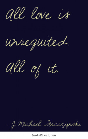 ... is unrequited. all of it. J. Michael Straczynski popular love quote