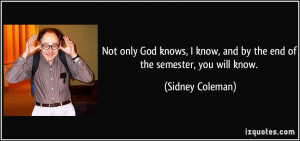 ... know, and by the end of the semester, you will know. - Sidney Coleman