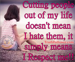 ... out of my life doesn't mean I hate them, it simply means I Respect me