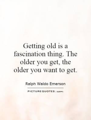 ... thing. The older you get, the older you want to get. Picture Quote #1