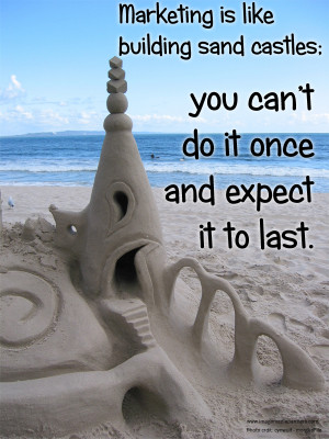 Marketing is like building sand castles; you can't do it once and ...