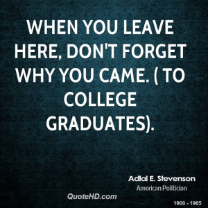 When you leave here, don't forget why you came. ( to college graduates ...