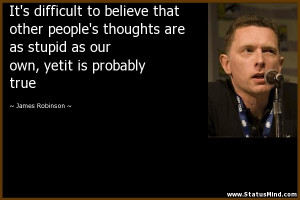 It's difficult to believe that other people's thoughts are as stupid ...